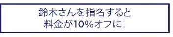 鈴木さんを指名すると料金が10%オフに!